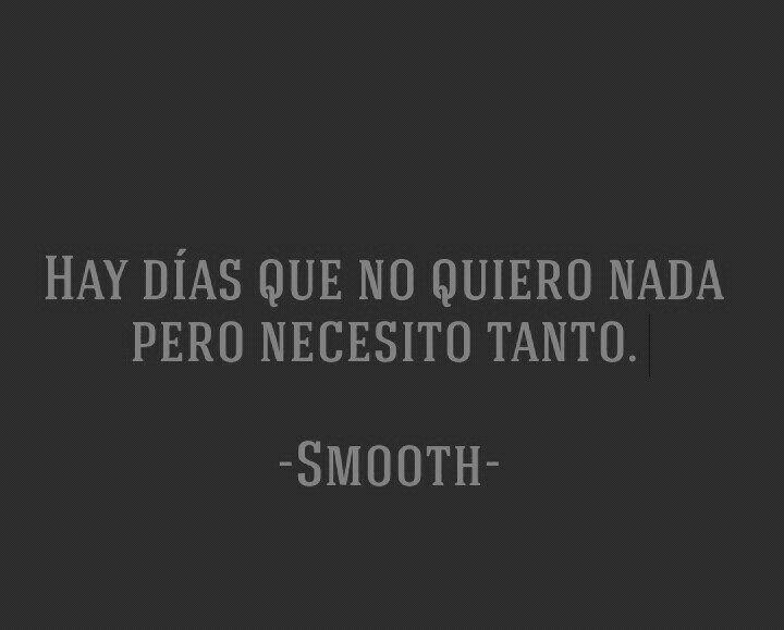 〽️Hay días que no quiero nada pero necesito tanto. ️Smooth