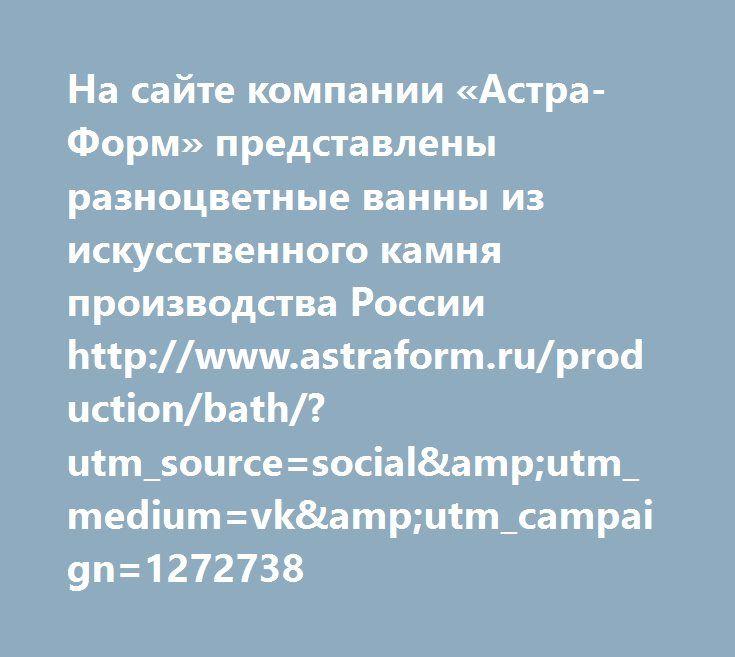 http://www.astraform.ru/production/bath/?utm_source=social&utm_medium=vk&utm_campaign=1272738  На сайте компании «Астра-Форм» представлены разноцветные ванны из искусственного камня производства России http://www.astraform.ru/production/bath/?utm_source=social&utm_medium=vk&utm_campaign=1272738