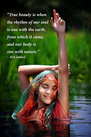 """Beautiful truth! """"True Beauty is when the rhythm of our Soul is one with the Earth, from which it came, and our body is One with Nature."""