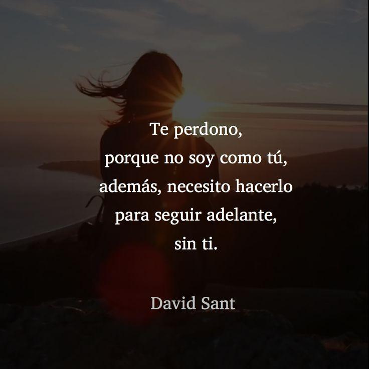 Te perdono, porque no soy como tú, además, necesito hacerlo para seguir adelante, sin ti.  - David Sant