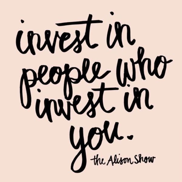 Invest in people who invest in you. <3