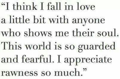 """""""I think I fall in love a little bit with anyone who shows me their soul. This world is so guarded and fearful. I appreciate rawness so much."""""""