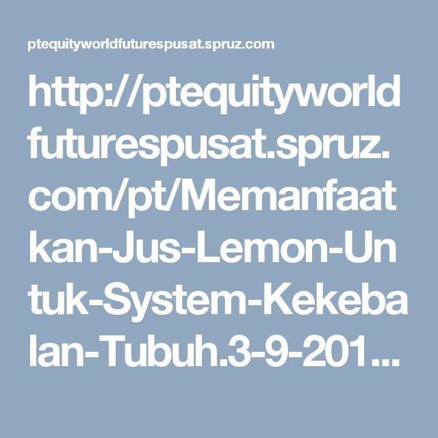http://ptequityworldfuturespusat.spruz.com/pt/Memanfaatkan-Jus-Lemon-Untuk-System-Kekebalan-Tubuh.3-9-2017/blog.htm