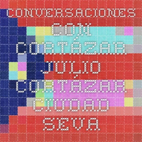 Conversaciones con Cortázar - Julio Cortázar - Ciudad Seva