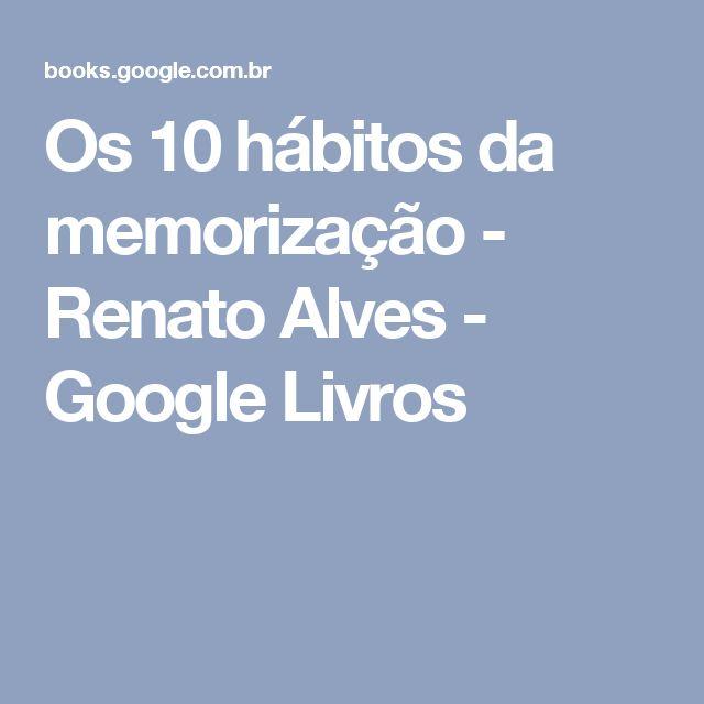 Os 10 hábitos da memorização - Renato Alves - Google Livros