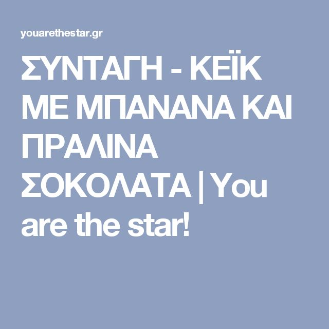 ΣΥΝΤΑΓΗ - ΚΕΪΚ ΜΕ ΜΠΑΝΑΝΑ ΚΑΙ ΠΡΑΛΙΝΑ ΣΟΚΟΛΑΤΑ | You are the star!