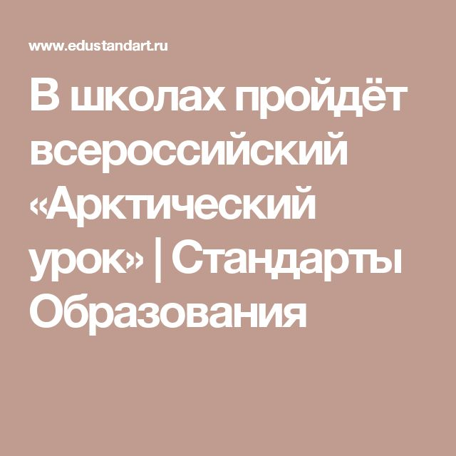В школах пройдёт всероссийский «Арктический урок» | Стандарты Образования