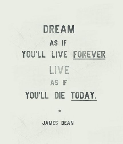 Dream as if you'll live forever. Live as you'll die today. #jamesdean