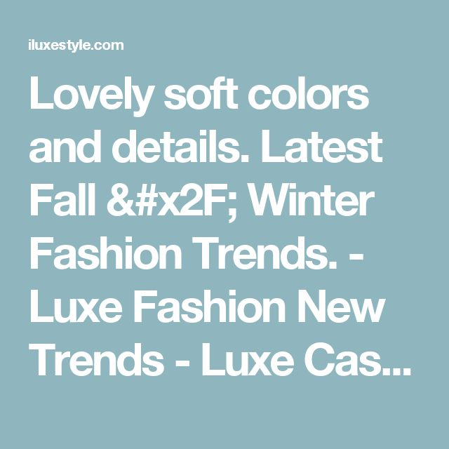 Lovely soft colors and details. Latest Fall / Winter Fashion Trends. - Luxe Fashion New Trends - Luxe Casual Style, Latest Fashion Trends - Luxe Fashion New Trends
