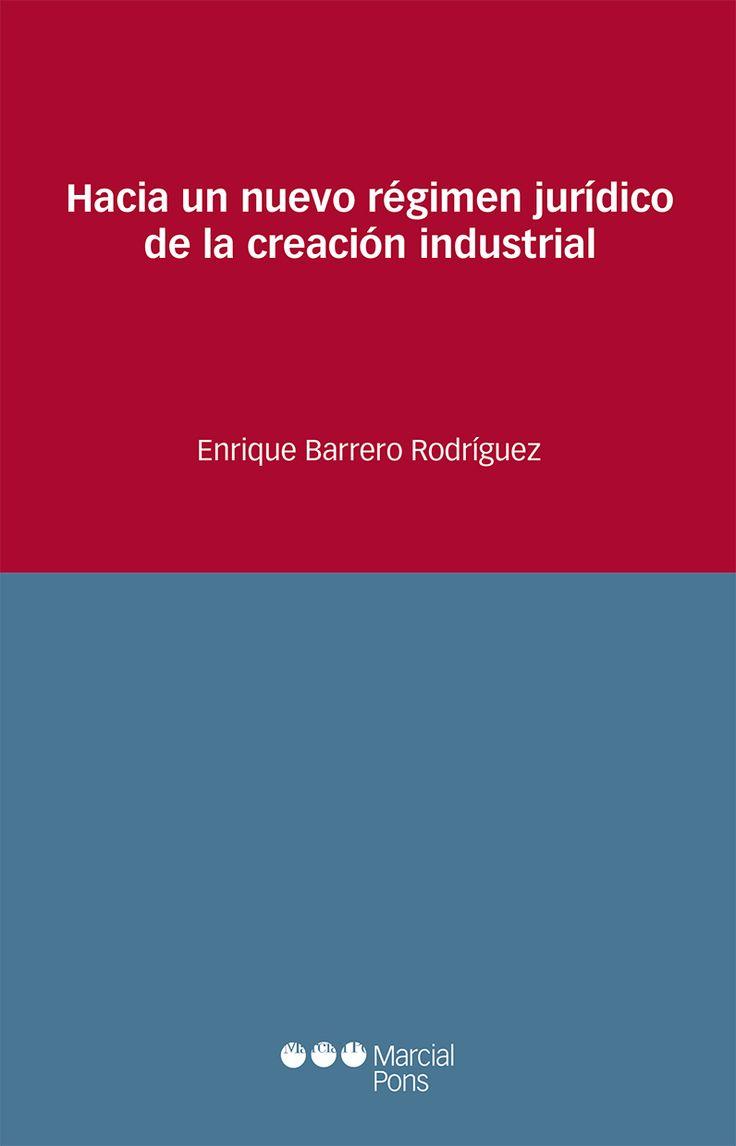 Hacia un nuevo régimen jurídico de las creaciones industriales / Enrique Barrero Rodríguez.   Marcial Pons, 2016