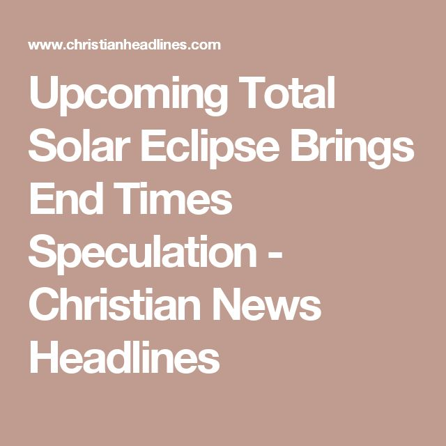 Upcoming Total Solar Eclipse Brings End Times Speculation - Christian News Headlines