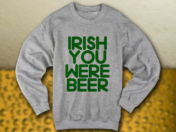 Irish You Were Beer crewneck sweatshirt | saint patricks day shirt | st paddys | drinking shirt | party shirt | funny meme shirt | pun shirt