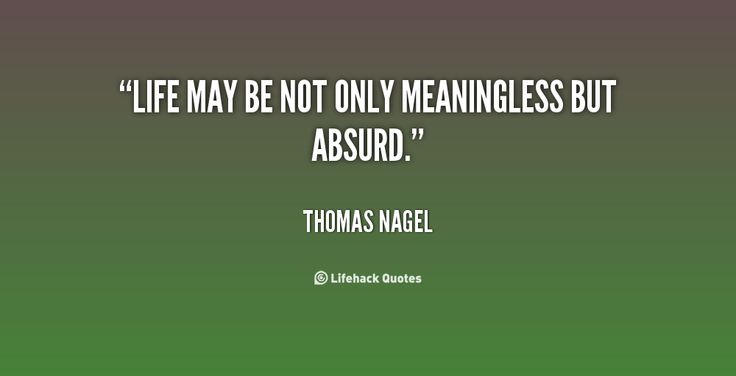 Life may be not only meaningless but absurd. - Thomas Nagel at ...