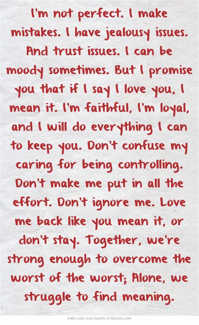 http://pinterestloveblog.blogspot.com/2014/07/10-common-reasons-why-relationships.html I'm not perfect. I make mistakes. I have jealousy issues. And trust issues. I can be moody sometimes. But I promise you that if I say I love you, I mean it. I'm faithful, I'm loyal, and I will do everything I can to keep you. Don't confuse my caring for being controlling. Don't make me put in all the effort. Don't ignore me. Love me back like you mean it, or don't stay.michele childs