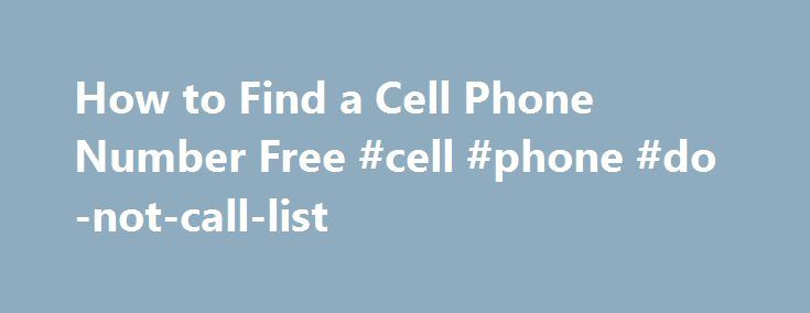 How to Find a Cell Phone Number Free #cell #phone #do-not-call-list http://south-dakota.nef2.com/how-to-find-a-cell-phone-number-free-cell-phone-do-not-call-list/  # How to Find a Cell Phone Number Free Related Articles Although cellphone numbers are still considered private information and not available through directory services, many cell numbers have seeped into websites and Internet databases and are accessible if you know where to look. According to the Federal Communications…