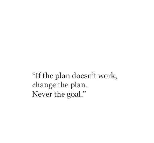 If the plan doesn't work, change the plan. Never the goal!