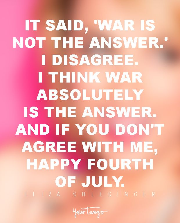 It said, 'War Is Not the Answer.' I disagree. I think war absolutely is the answer. And if you don't agree with me, happy Fourth of July. — Iliza Shlesinger