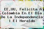 http://tecnoautos.com/wp-content/uploads/imagenes/tendencias/thumbs/eeuu-felicita-a-colombia-en-el-dia-de-la-independencia-el-heraldo.jpg Colombia. EE.UU. felicita a Colombia en el Día de la Independencia | El Heraldo, Enlaces, Imágenes, Videos y Tweets - http://tecnoautos.com/actualidad/colombia-eeuu-felicita-a-colombia-en-el-dia-de-la-independencia-el-heraldo/