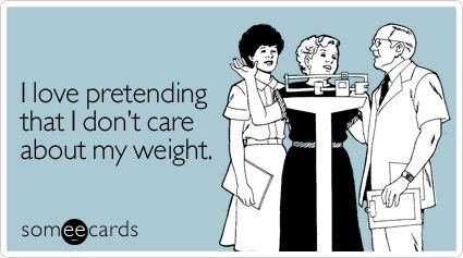 I love pretending that I don't care about my weight.