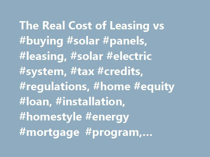 The Real Cost of Leasing vs #buying #solar #panels, #leasing, #solar #electric #system, #tax #credits, #regulations, #home #equity #loan, #installation, #homestyle #energy #mortgage #program, #savings http://louisiana.remmont.com/the-real-cost-of-leasing-vs-buying-solar-panels-leasing-solar-electric-system-tax-credits-regulations-home-equity-loan-installation-homestyle-energy-mortgage-program-savings/  # The Real Cost of Leasing vs. Buying Solar Panels Buying solar panels requires an…