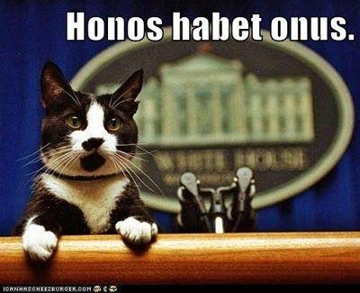 Honos habet onus.    Public office is a burden.