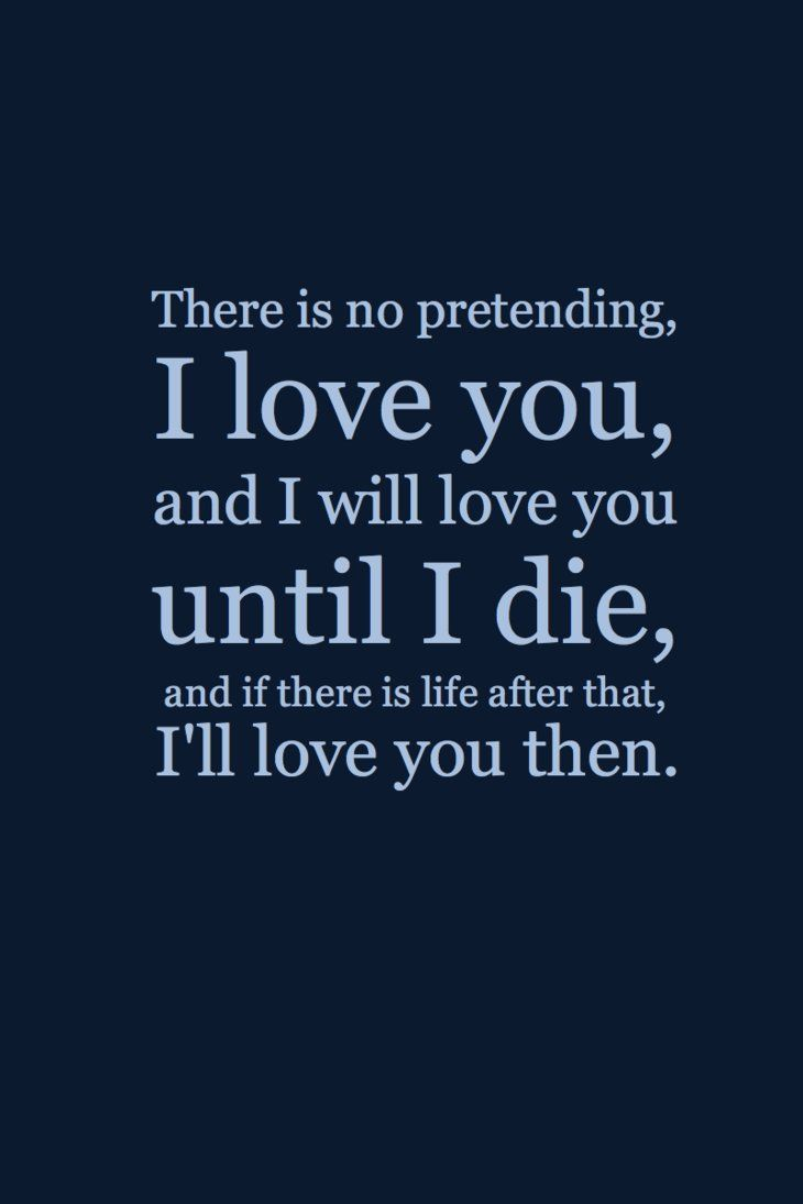 There is no pretending i love you and i will love you until i and if there is life after that i ll love you then