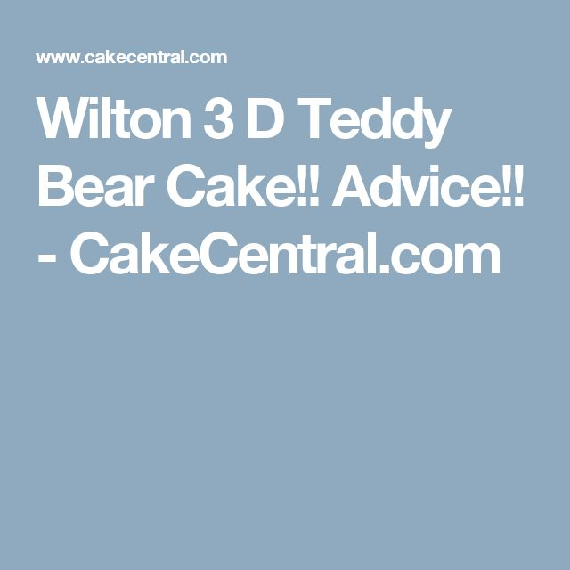 Wilton 3 D Teddy Bear Cake!! Advice!! - CakeCentral.com