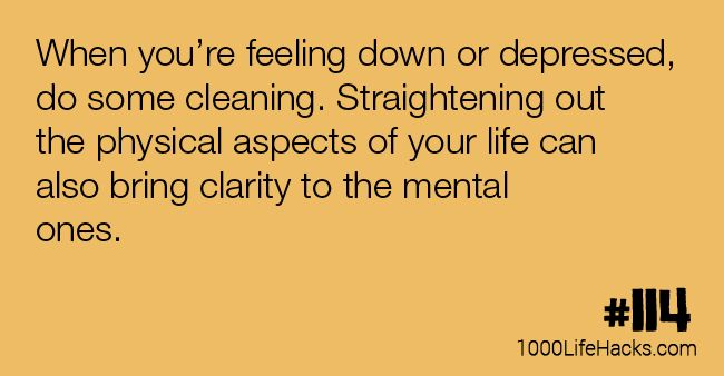 When you're feeling down or depressed, do some cleaning. Straightening out the physical aspects of your life can also bring clarity to the mental ones.