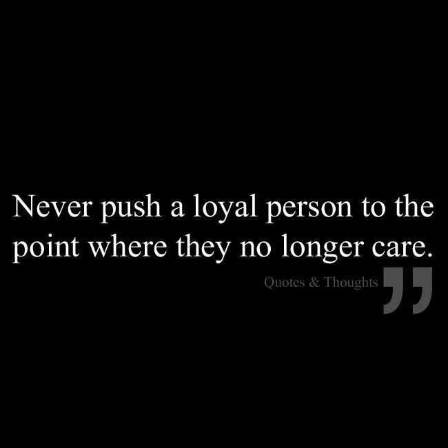 """""""Never push a loyal person to the point where they no longer care"""" Quote"""