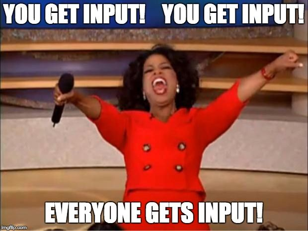 Oprah You Get A Meme | YOU GET INPUT!    YOU GET INPUT! EVERYONE GETS INPUT! | image tagged in memes,oprah you get a | made w/ Imgflip meme maker