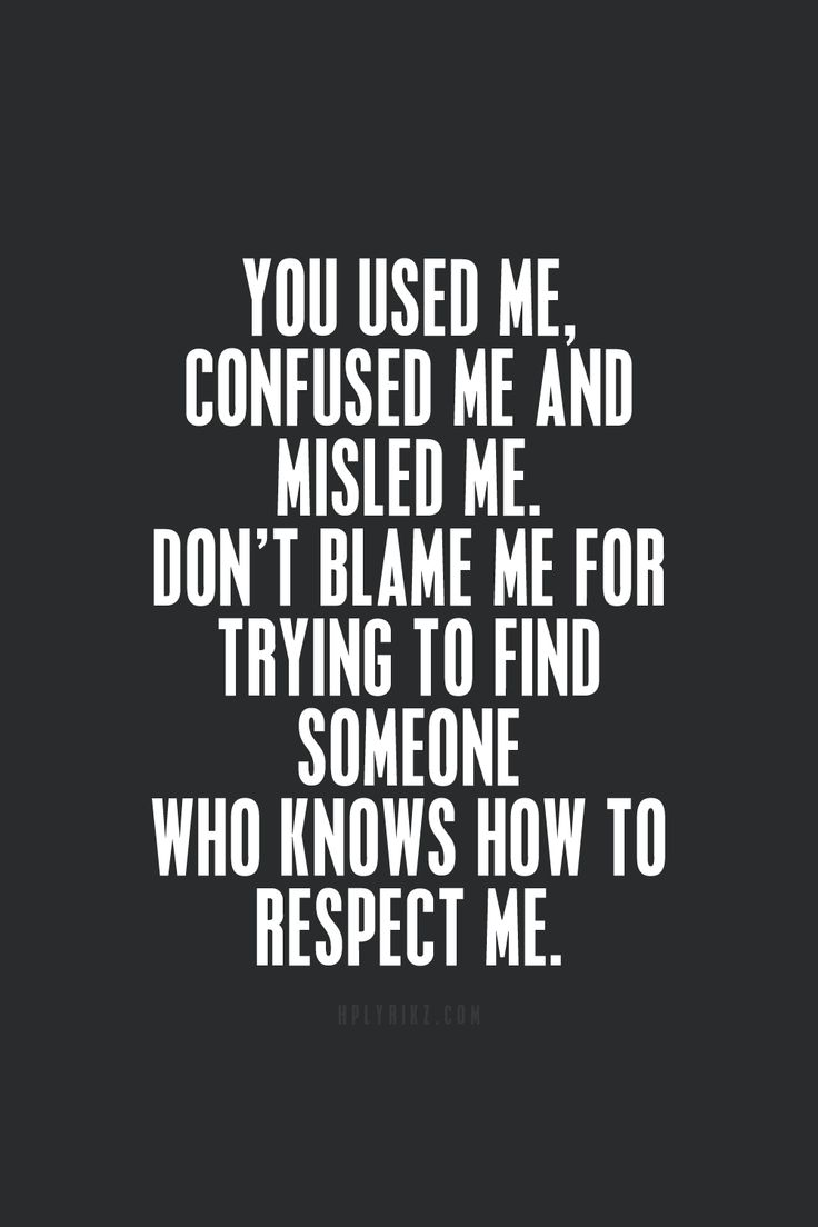 You used me, confused me, and misled me. Don't blame me for trying to find someone who knows how to respect me.