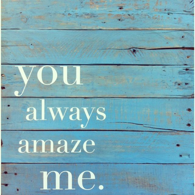 You always amaze me.