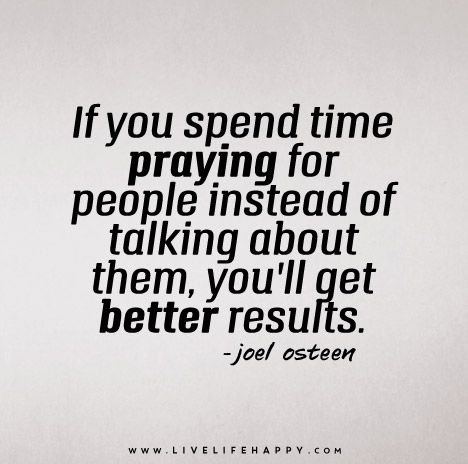 If you spend time praying for people instead of talking about them, you'll get better results. - Joel Osteen