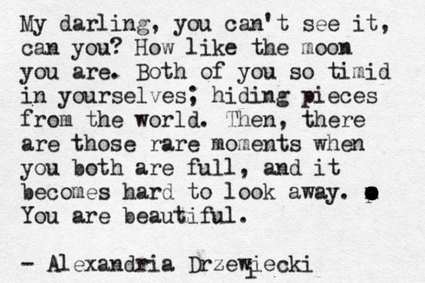 """My darling, you can't see it, can you? How like the moon you are ... You are beautiful"" -Alexandria Drzewiecki"