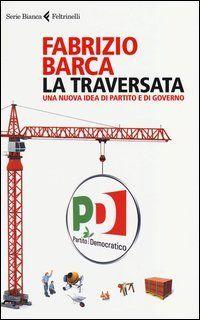 """Fabrizio Barca """"La traversata. Una nuova idea di partito e di governo"""", Feltrinelli, 2013"""
