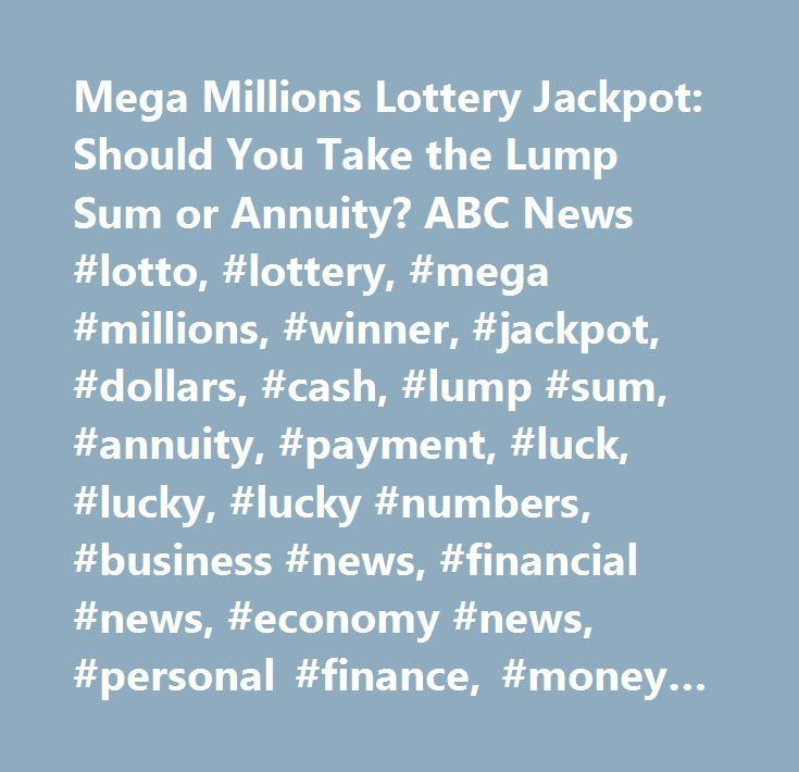 Mega Millions Lottery Jackpot: Should You Take the Lump Sum or Annuity? ABC News #lotto, #lottery, #mega #millions, #winner, #jackpot, #dollars, #cash, #lump #sum, #annuity, #payment, #luck, #lucky, #lucky #numbers, #business #news, #financial #news, #economy #news, #personal #finance, #money #news…