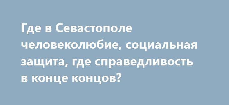 Где в Севастополе человеколюбие, социальная защита, где справедливость в конце концов?  http://ruinformer.com/page/gde-v-sevastopole-chelovekoljubie-socialnaja-zashhita-gde-spravedlivost-v-konce-koncov  Обсудить
