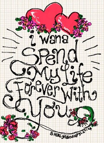 I wana spend my life forever with you.