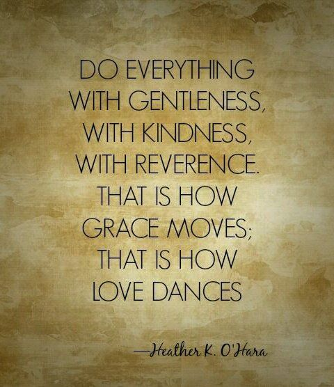 """""""Do everything with gentleness, with kindness, with reverence. That is how grace moves; that is how love dances."""" Heather K. O'Hara"""