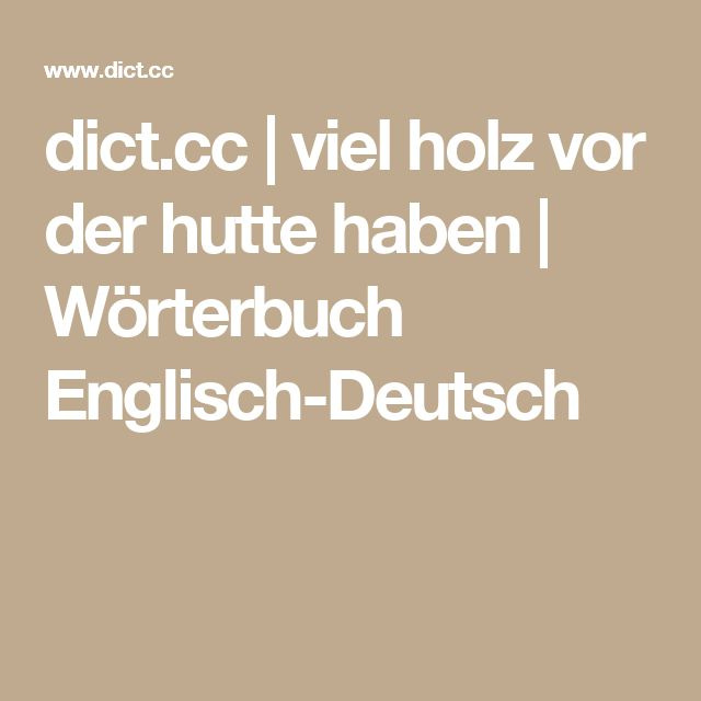 dict.cc   viel holz vor der hutte haben   Wörterbuch Englisch-Deutsch