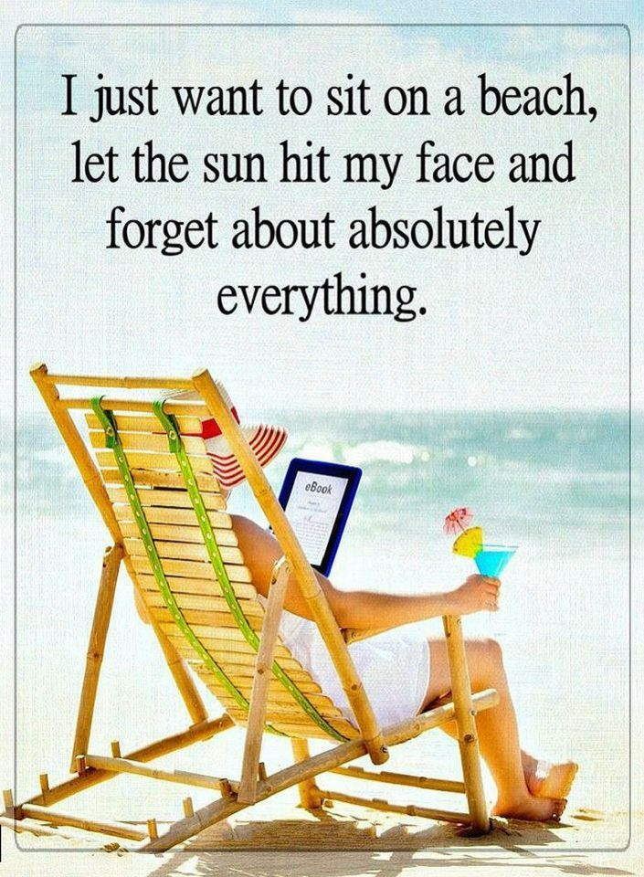 Quotes I just want to sit on a beach, let the sun hit my face and forget about absolutely everything.