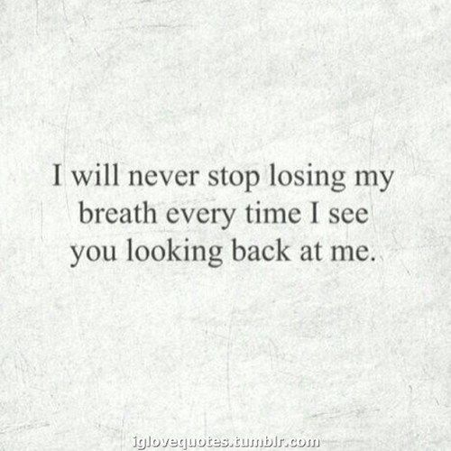 I will never stop losing my breath every time I see you looking back at me - love quote