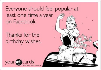 Everyone should feel popular at least one time a year on Facebook. Thanks for the birthday wishes.