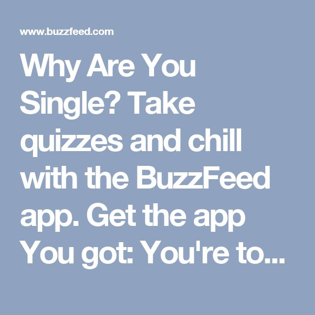 Why Are You Single?  Take quizzes and chill with the BuzzFeed app.  Get the app  You got: You're too perfect.  Simple Plan ain't got nothing on you. Smashing Pumpkins? Nothing. Bet you don't even know that song. Doesn't even matter. You're like a sculpture by Leonardo da Vinci, masterfully put together and often naked. You're too good for anyone, anyway.