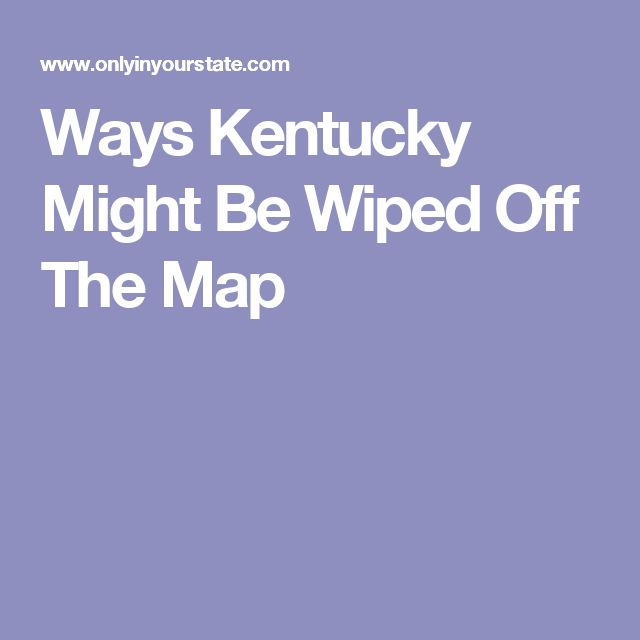 Ways Kentucky Might Be Wiped Off The Map