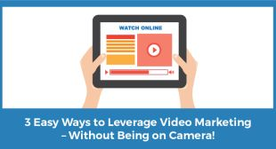 3 Easy Ways to Leverage Video Marketing Without Being on Camera!
