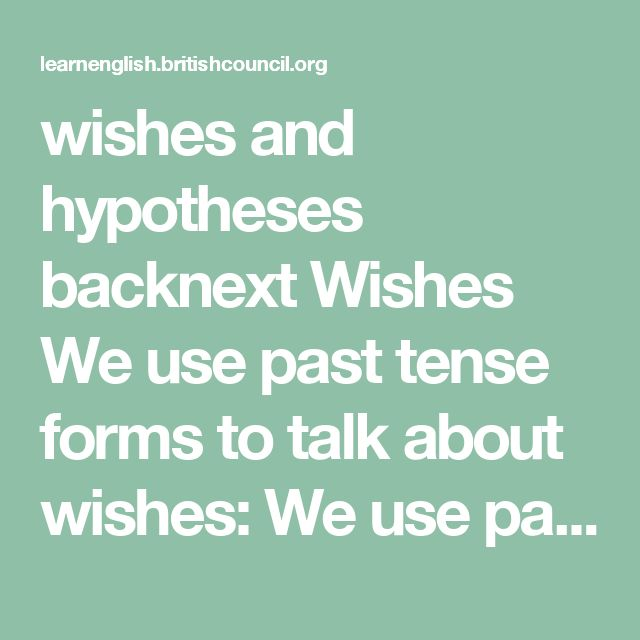 wishes and hypotheses backnext Wishes We use past tense forms to talk about wishes:  We use past tense modals would and could to talk about wishes for the future: I don't like my work. I wish I could get a better job. That's a dreadful noise. I wish it would stop. I always have to get home early. I wish my parents would let me stay out later.  We use past tense forms to talk about wishes for the present: I don't like this place. I wish I lived in somewhere more interesting. These seats are…