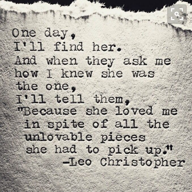 "One day, I'll find him. And when they ask me how I knew he was the one, I'll tell them, ""Because he loved me in spite of all the unlovable pieces he had to pick up."""