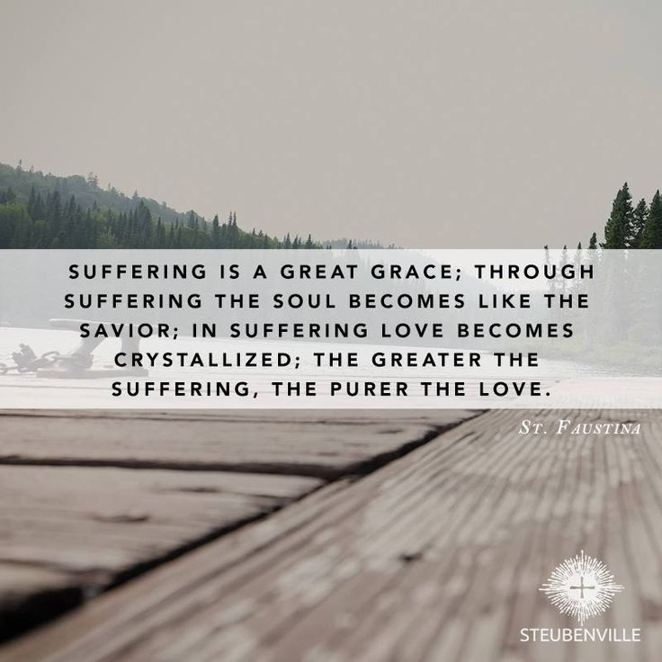 """""""Suffering is a great grace; through suffering the soul becomes like the savior; in suffering love becomes crystallized; the greater the suffering, the purer the love. // St. Faustina"""