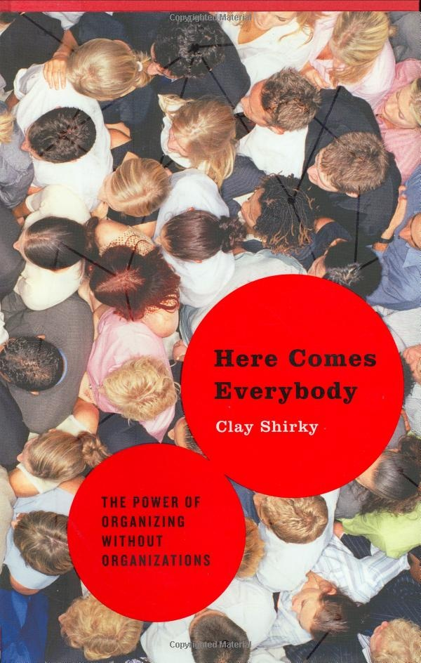 Here Comes Everybody, the power of organizing without organizations by Clay Shirky